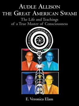 Audle Allison the Great American Swami: The Life and Teachings of a True Master of Consciousness