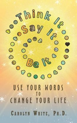 Think It -> Say It -> Be It: Use Your Words to Change Your Life