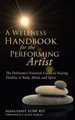 A Wellness Handbook for the Performing Artist: The Performer's Essential Guide to Staying Healthy in Body, Mind, and Spirit