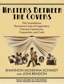 Writers Between the Covers: The Scandalous Romantic Lives of Legendary Literary Casanovas, Coquettes, and Cads
