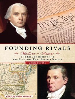 Founding Rivals: Madison vs. Monroe, The Bill of Rights, and the Election That Saved a Nation