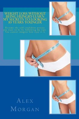 Weight loss without being hungry-Learn my secrets to looking 10 years Younger: Become the self-confident person you want to be by following my tips-You cannot imagine how easy it Is