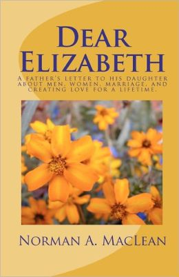 Dear Elizabeth: A father's letter to his daughter about men, women, marriage and creating love for a Lifetime