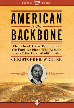 American to the Backbone: The Life of James Pennington, the Fugitive Slave Who Became One of the First Abolitionists