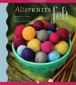 AlterKnits Felt: Imaginative Projects for Knitting & Felting (PagePerfect NOOK Book)