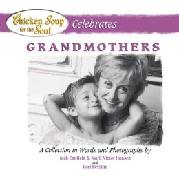 Chicken Soup for the Soul Celebrates Grandmothers: A Collection in Words and Photographs
