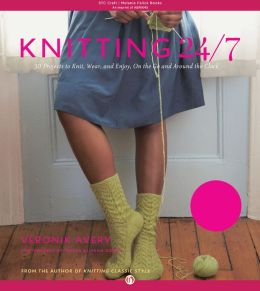 Knitting 24/7: 30 Projects to Knit, Wear, and Enjoy, On the Go and Around the Clock (PagePerfect NOOK Book)