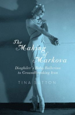 The Making of Markova: Diaghilev's Baby Ballerina to Groundbreaking Icon