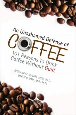 An Unashamed Defense of Coffee: 101 Reasons To Drink Coffee Without Guilt