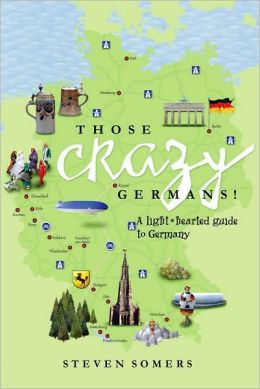 Those Crazy Germans!: A Lighthearted Guide to Germany