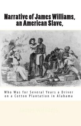 Narrative of James Williams, an American Slave,: Who Was for Several Years a Driver on a Cotton Plantation in Alabama