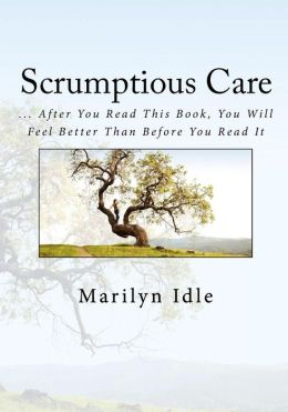 Scrumptious Care: ... after You Read This Book, You Will Feel Better Than Before You Read It