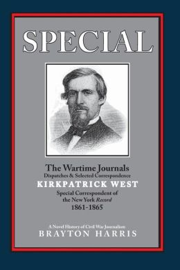 SPECIAL---the Wartime Journals, Dispatches and Selected Correspondence of Kirkpatrick West, Special Correspondent of the New York Record, 1861-1865: A Novel History of Civil War Journalism