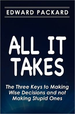 All It Takes: The Three Keys to Making Wise Decisions and not Making Stupid Ones