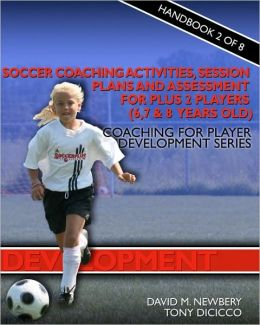 Soccer Coaching Activities, Session Plans and Assessment for Plus 2 Soccer Players (6, 7 and 8 years Old): Coaching for Player Development Series
