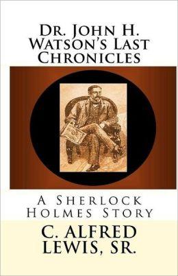 Dr. John H. Watson's Last Chronicles: A Sherlock Holmes Story
