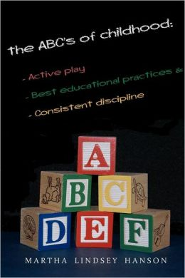 The ABCs of Childhood: Active Play, Best Educational Practices, and Consistent Discipline: Rewind, Rewire and Reward, Revised Edition