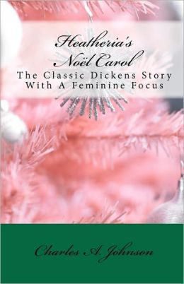 Heatheria's Noël Carol: The Classic Dickens Story with A Feminine Focus