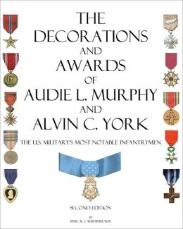The Decorations and Awards of Audie L. Murphy and Alvin C. York: The U. S. Military's Most Notable Infantrymen