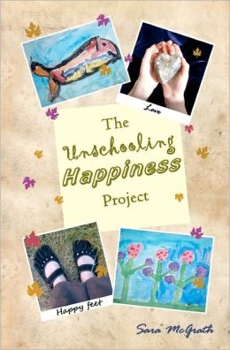 The Unschooling Happiness Project: A Guide to Living A Happy and Fulfilling Life Through Love and Creativity