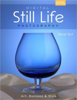 Digital Still Life Photography: Art, Business & Style