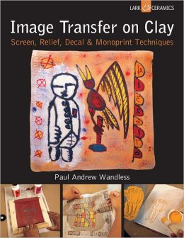 Image Transfer on Clay: Screen, Relief, Decal & Monoprint Techniques