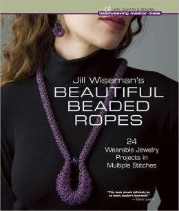 Jill Wiseman's Beautiful Beaded Ropes: 24 Wearable Jewelry Projects in Multiple Stitches