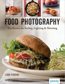 Food Photography: Pro Secrets for Styling, Lighting and Shooting