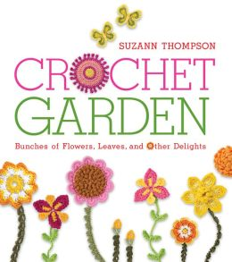 Crochet Garden: Bunches of Flowers, Leaves, and Other Delights (PagePerfect NOOK Book)