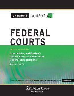 Casenote Legal Briefs: Federal Courts, Keyed to Low, Jeffries, & Bradley, 7th Ed.