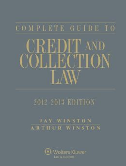 Complete Guide to Credit and Collection Law, 2012-2013 Edition