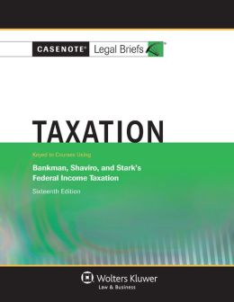 Casenote Legal Briefs: Federal Income Taxation, Keyed to Bankman, Shaviro, and Stark, Sixteenth Edition