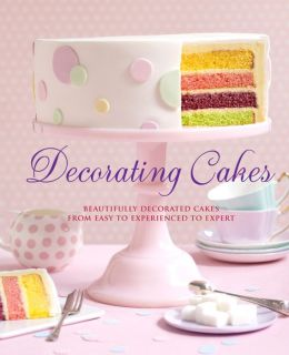 Decorating Cakes: Beautifully Decorated Cakes from Easy to Experienced to Expert