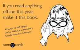 If You Read Anything Offline This Year, Make It This Book (someecards): 45 ways to tell people you're taking a momentary break from the internet