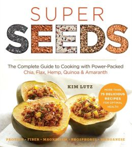 Super Seeds: The Complete Guide to Cooking with Power-Packed Chia, Quinoa, Flax, Hemp & Amaranth