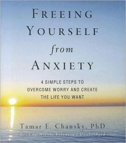 Freeing Yourself from Anxiety: Four Simple Steps to Overcome Worry and Create the Life You Want