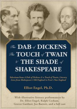 The Dab of Dickens, the Touch of Twain, and the Shade of Shakespeare: Selections from A Dab of Dickens and A Touch of Twain, Literary Lives from Shakespeare's Old England to Frost's New England by Elliot Engel, Phd with Illustrative Literary Performances