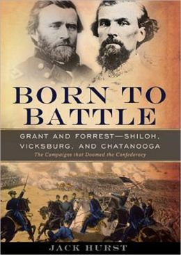 Born to Battle: Grant and Forrest--Shiloh, Vicksburg, and Chattanooga