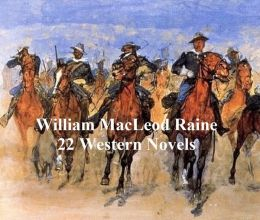 Westerns and Adventures: 22 Novels by William MacLeod Raine