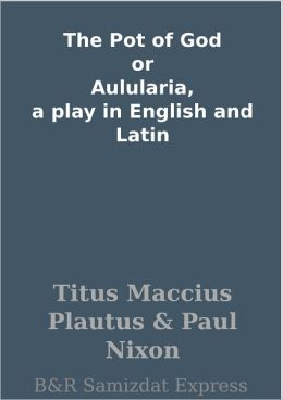 The Pot of God or Aulularia, a play in English and Latin