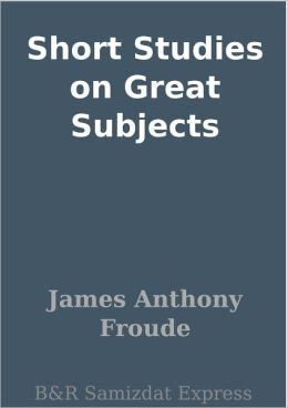 Short Studies on Great Subjects