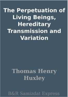 The Perpetuation of Living Beings, Hereditary Transmission and Variation