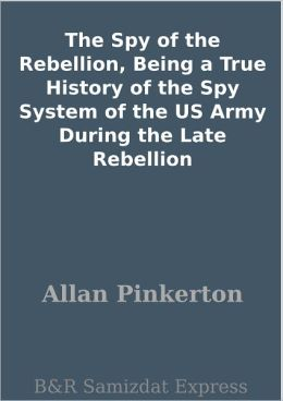 The Spy of the Rebellion, Being a True History of the Spy System of the US Army During the Late Rebellion