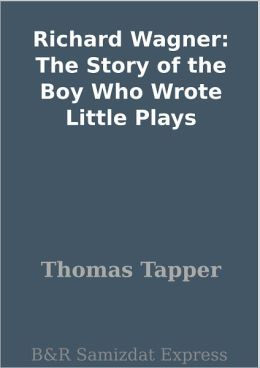 Richard Wagner: The Story of the Boy Who Wrote Little Plays