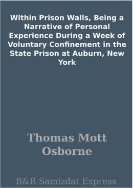 Within Prison Walls, Being a Narrative of Personal Experience During a Week of Voluntary Confinement in the State Prison at Auburn, New York