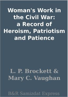 Woman's Work in the Civil War: a Record of Heroism, Patriotism and Patience