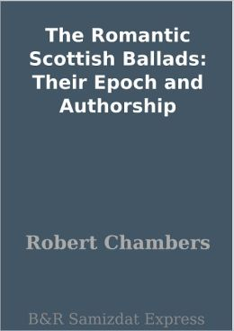 The Romantic Scottish Ballads: Their Epoch and Authorship