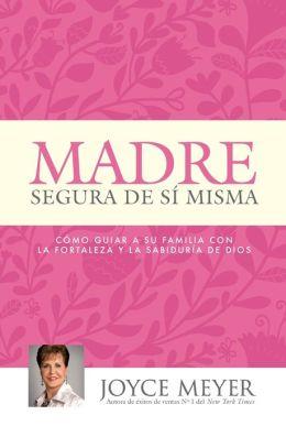 Madre Segura de si Misma: Como Guiar A Su Familia Con la Fortaleza y la Sabiduria de Dios