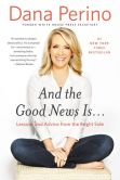 Book Cover Image. Title: And the Good News Is...:  Lessons and Advice from the Bright Side, Author: Dana Perino