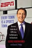 Book Cover Image. Title: Every Town Is a Sports Town:  Business Leadership at ESPN, from the Mailroom to the Boardroom, Author: George Bodenheimer